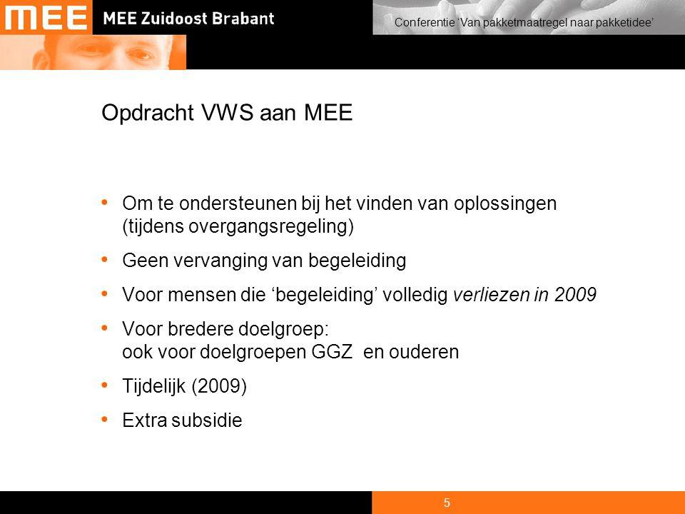 5 Conferentie 'Van pakketmaatregel naar pakketidee' Opdracht VWS aan MEE • Om te ondersteunen bij het vinden van oplossingen (tijdens overgangsregeling) • Geen vervanging van begeleiding • Voor mensen die 'begeleiding' volledig verliezen in 2009 • Voor bredere doelgroep: ook voor doelgroepen GGZ en ouderen • Tijdelijk (2009) • Extra subsidie