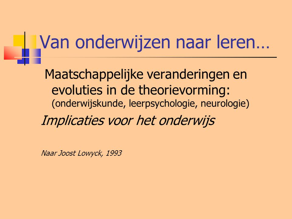 Van onderwijzen naar leren… Maatschappelijke veranderingen en evoluties in de theorievorming: (onderwijskunde, leerpsychologie, neurologie) Implicatie