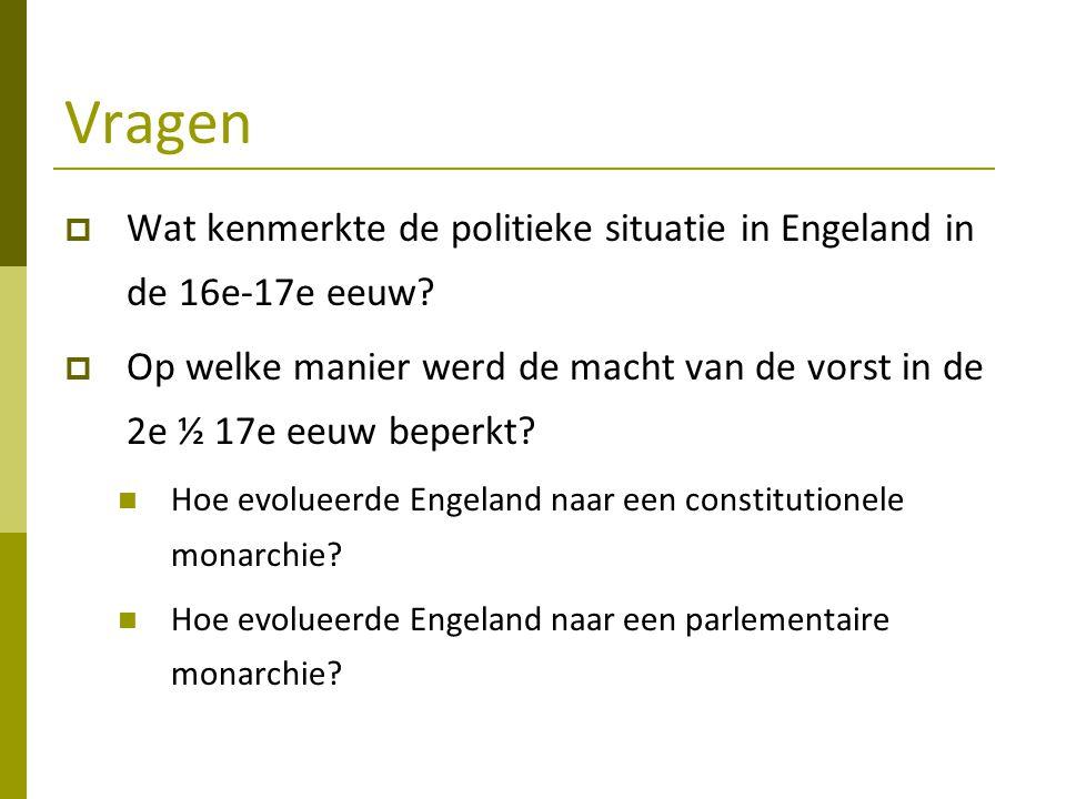 Vragen  Wat kenmerkte de politieke situatie in Engeland in de 16e-17e eeuw?  Op welke manier werd de macht van de vorst in de 2e ½ 17e eeuw beperkt?