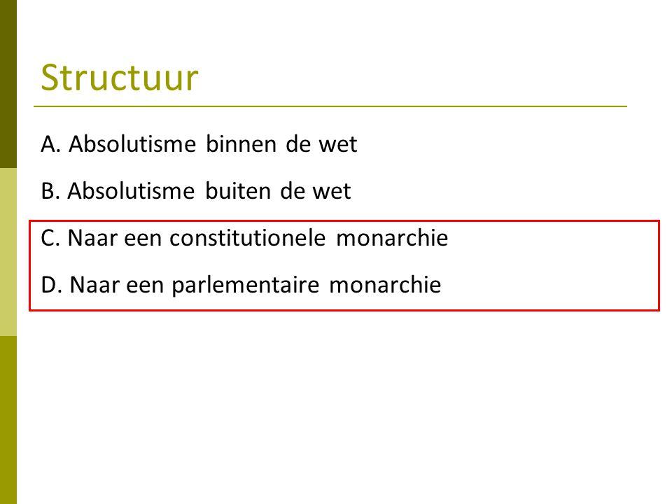 Structuur A. Absolutisme binnen de wet B. Absolutisme buiten de wet C. Naar een constitutionele monarchie D. Naar een parlementaire monarchie