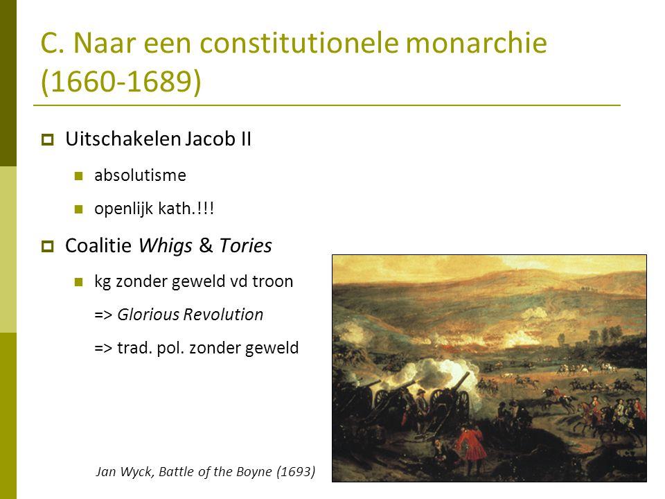 C. Naar een constitutionele monarchie (1660-1689)  Uitschakelen Jacob II  absolutisme  openlijk kath.!!!  Coalitie Whigs & Tories  kg zonder gewe