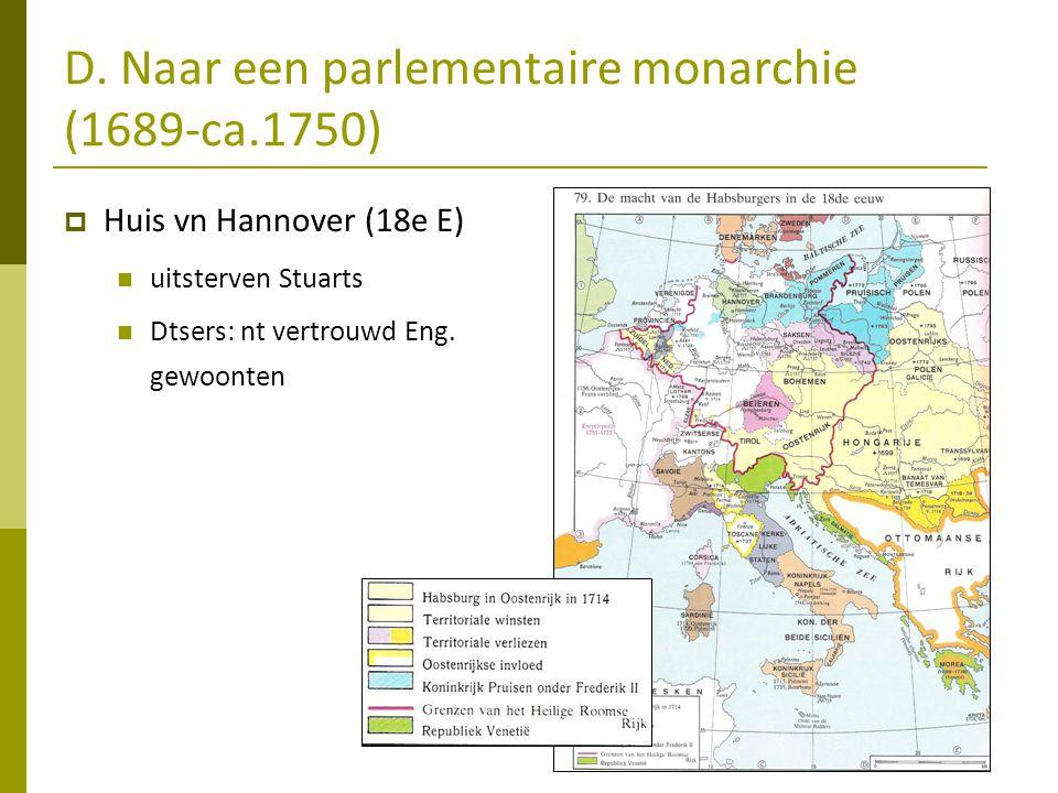 D. Naar een parlementaire monarchie (1689-ca.1750)  Huis vn Hannover (18e E)  uitsterven Stuarts  Dtsers: nt vertrouwd Eng. gewoonten