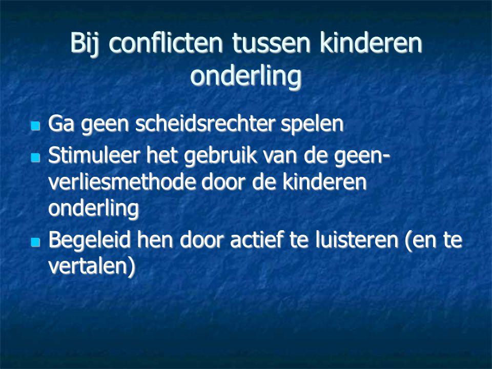 Bij conflicten tussen kinderen onderling  Ga geen scheidsrechter spelen  Stimuleer het gebruik van de geen- verliesmethode door de kinderen onderlin