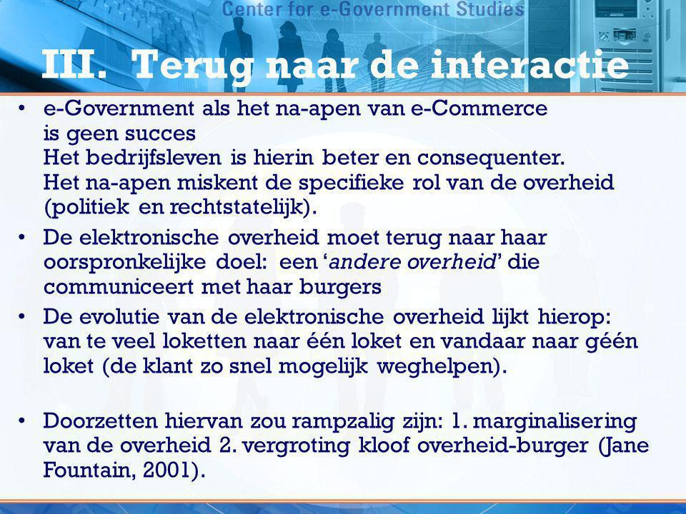 III. Terug naar de interactie •e-Government als het na-apen van e-Commerce is geen succes Het bedrijfsleven is hierin beter en consequenter. Het na-ap