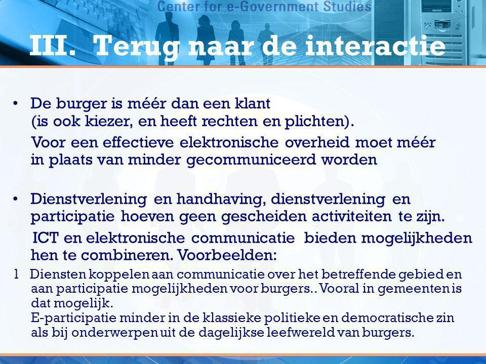 III. Terug naar de interactie •De burger is méér dan een klant (is ook kiezer, en heeft rechten en plichten). Voor een effectieve elektronische overhe