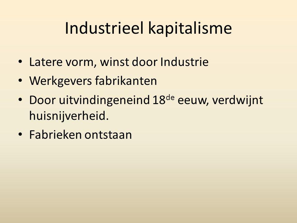 Industrieel kapitalisme • Latere vorm, winst door Industrie • Werkgevers fabrikanten • Door uitvindingeneind 18 de eeuw, verdwijnt huisnijverheid. • F
