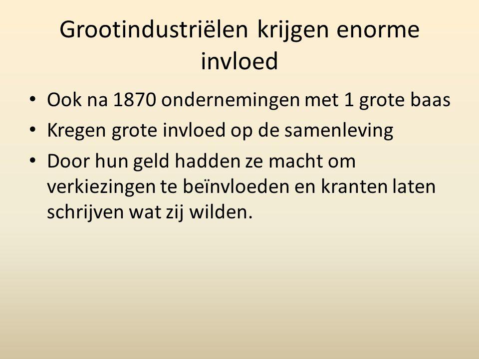 Grootindustriëlen krijgen enorme invloed • Ook na 1870 ondernemingen met 1 grote baas • Kregen grote invloed op de samenleving • Door hun geld hadden