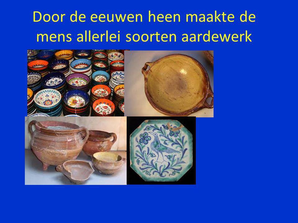 Door de eeuwen heen maakte de mens allerlei soorten aardewerk