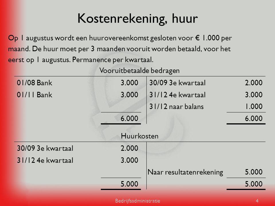 Bedrijfsadministratie4 Kostenrekening, huur Op 1 augustus wordt een huurovereenkomst gesloten voor € 1.000 per maand. De huur moet per 3 maanden vooru