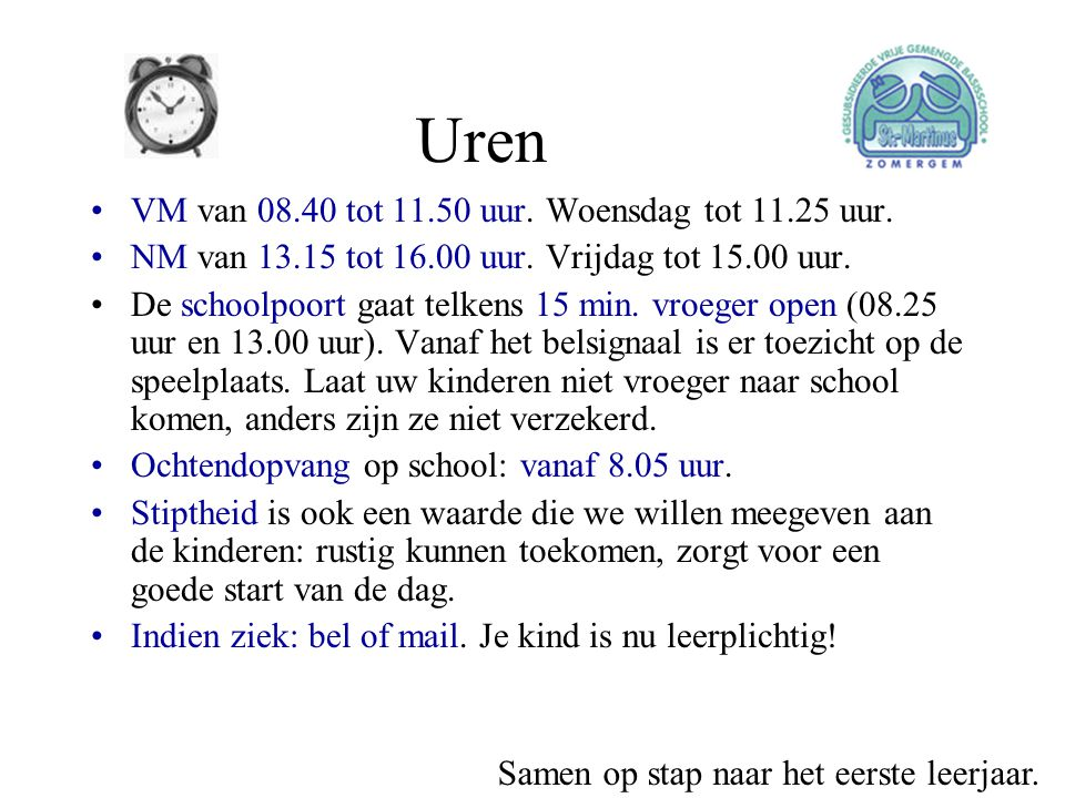 Uren •VM van 08.40 tot 11.50 uur. Woensdag tot 11.25 uur. •NM van 13.15 tot 16.00 uur. Vrijdag tot 15.00 uur. •De schoolpoort gaat telkens 15 min. vro