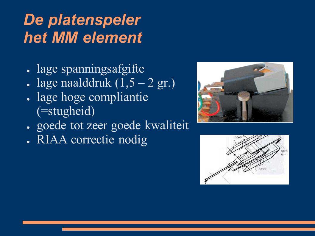 De platenspeler het MM element ● lage spanningsafgifte ● lage naalddruk (1,5 – 2 gr.) ● lage hoge compliantie (=stugheid) ● goede tot zeer goede kwaliteit ● RIAA correctie nodig