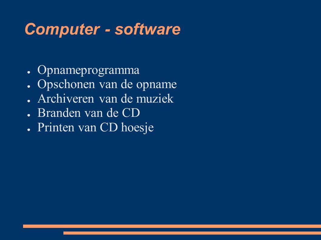 Computer - software ● Opnameprogramma ● Opschonen van de opname ● Archiveren van de muziek ● Branden van de CD ● Printen van CD hoesje