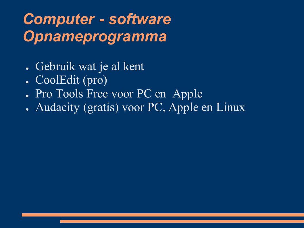 Computer - software Opnameprogramma ● Gebruik wat je al kent ● CoolEdit (pro) ● Pro Tools Free voor PC en Apple ● Audacity (gratis) voor PC, Apple en Linux