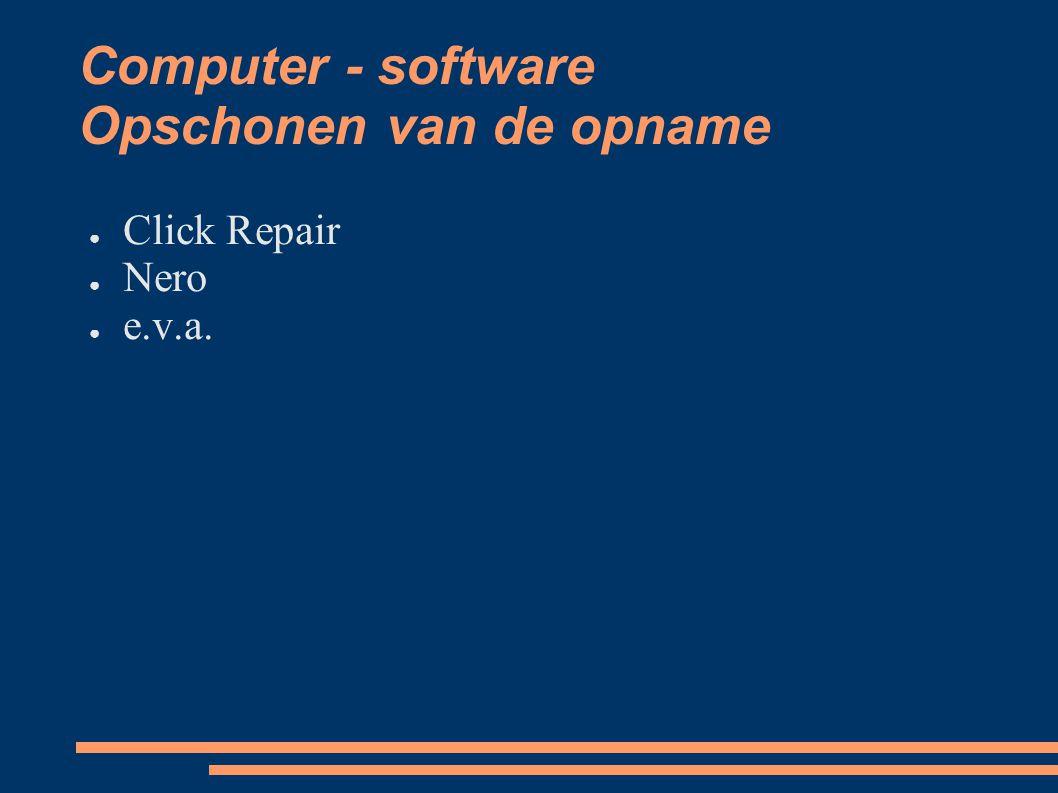 Computer - software Opschonen van de opname ● Click Repair ● Nero ● e.v.a.