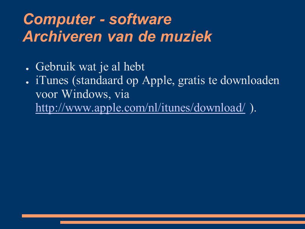 Computer - software Archiveren van de muziek ● Gebruik wat je al hebt ● iTunes (standaard op Apple, gratis te downloaden voor Windows, via http://www.apple.com/nl/itunes/download/ ).