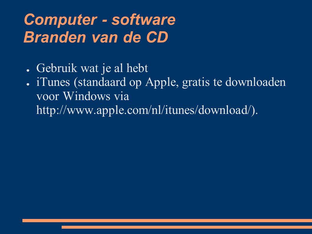 Computer - software Branden van de CD ● Gebruik wat je al hebt ● iTunes (standaard op Apple, gratis te downloaden voor Windows via http://www.apple.com/nl/itunes/download/).