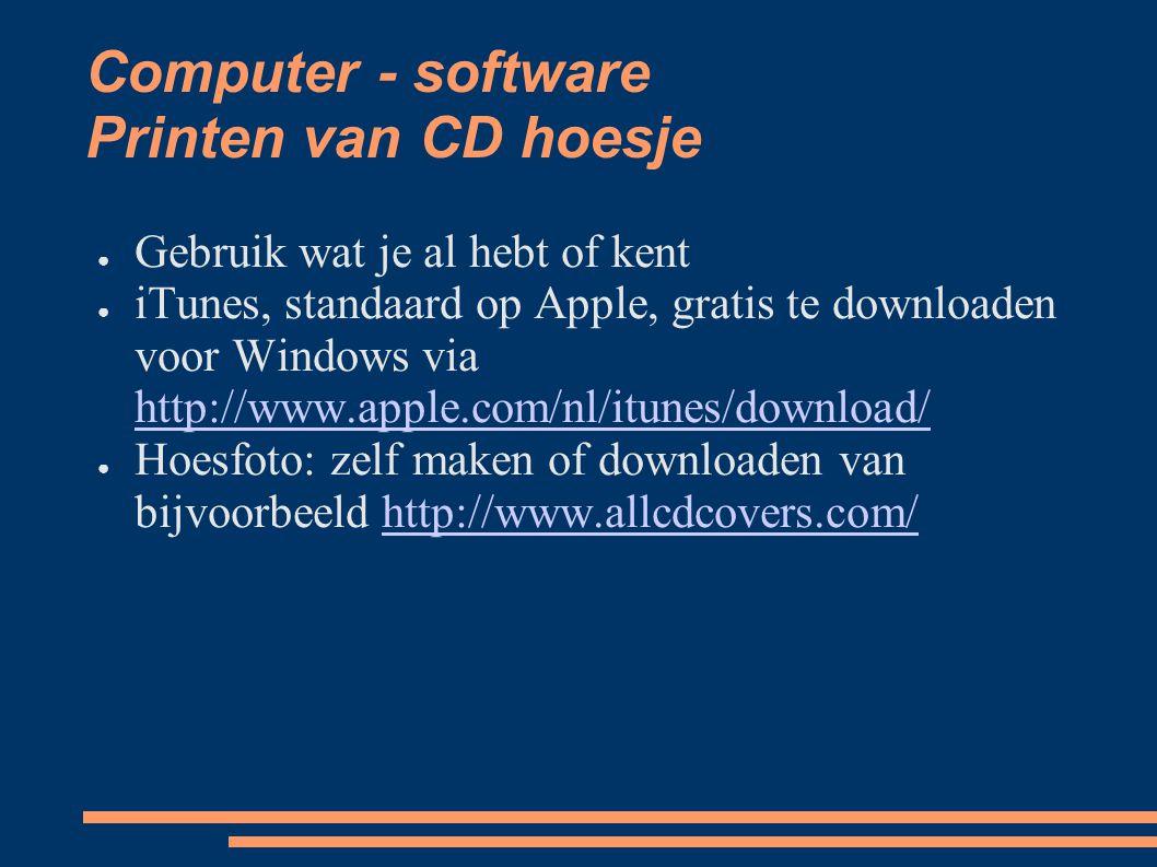 Computer - software Printen van CD hoesje ● Gebruik wat je al hebt of kent ● iTunes, standaard op Apple, gratis te downloaden voor Windows via http://www.apple.com/nl/itunes/download/ http://www.apple.com/nl/itunes/download/ ● Hoesfoto: zelf maken of downloaden van bijvoorbeeld http://www.allcdcovers.com/http://www.allcdcovers.com/