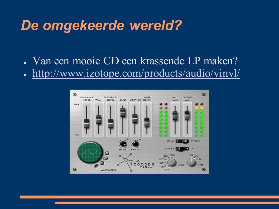 De omgekeerde wereld? ● Van een mooie CD een krassende LP maken? ● http://www.izotope.com/products/audio/vinyl/ http://www.izotope.com/products/audio/