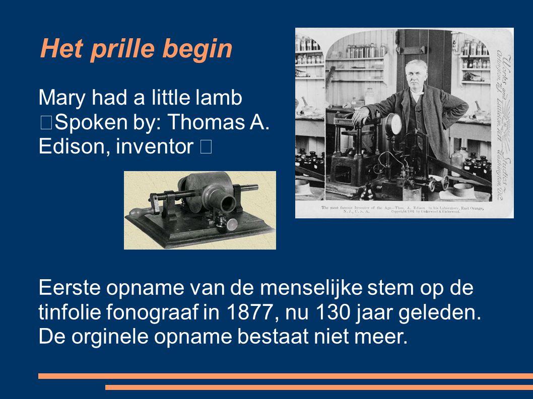 Het prille begin Mary had a little lamb Spoken by: Thomas A. Edison, inventor Eerste opname van de menselijke stem op de tinfolie fonograaf in 1877, n