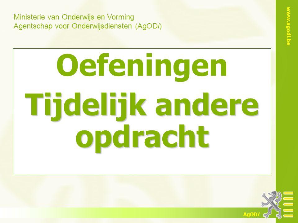 Ministerie van Onderwijs en Vorming Agentschap voor Onderwijsdiensten (AgODi) www.agodi.be AgODi Oefeningen Tijdelijk andere opdracht
