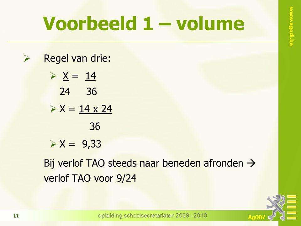 www.agodi.be AgODi opleiding schoolsecretariaten 2009 - 2010 11 Voorbeeld 1 – volume  Regel van drie:  X = 14 24 36  X = 14 x 24 36  X = 9,33 Bij