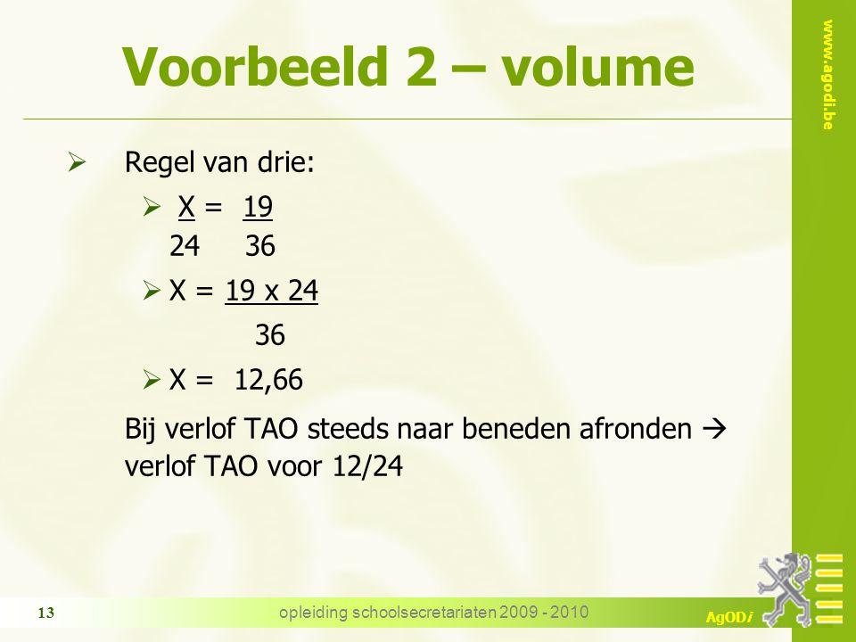 www.agodi.be AgODi opleiding schoolsecretariaten 2009 - 2010 13 Voorbeeld 2 – volume  Regel van drie:  X = 19 24 36  X = 19 x 24 36  X = 12,66 Bij