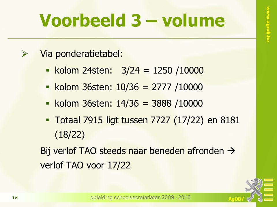 www.agodi.be AgODi opleiding schoolsecretariaten 2009 - 2010 15 Voorbeeld 3 – volume  Via ponderatietabel:  kolom 24sten: 3/24 = 1250 /10000  kolom
