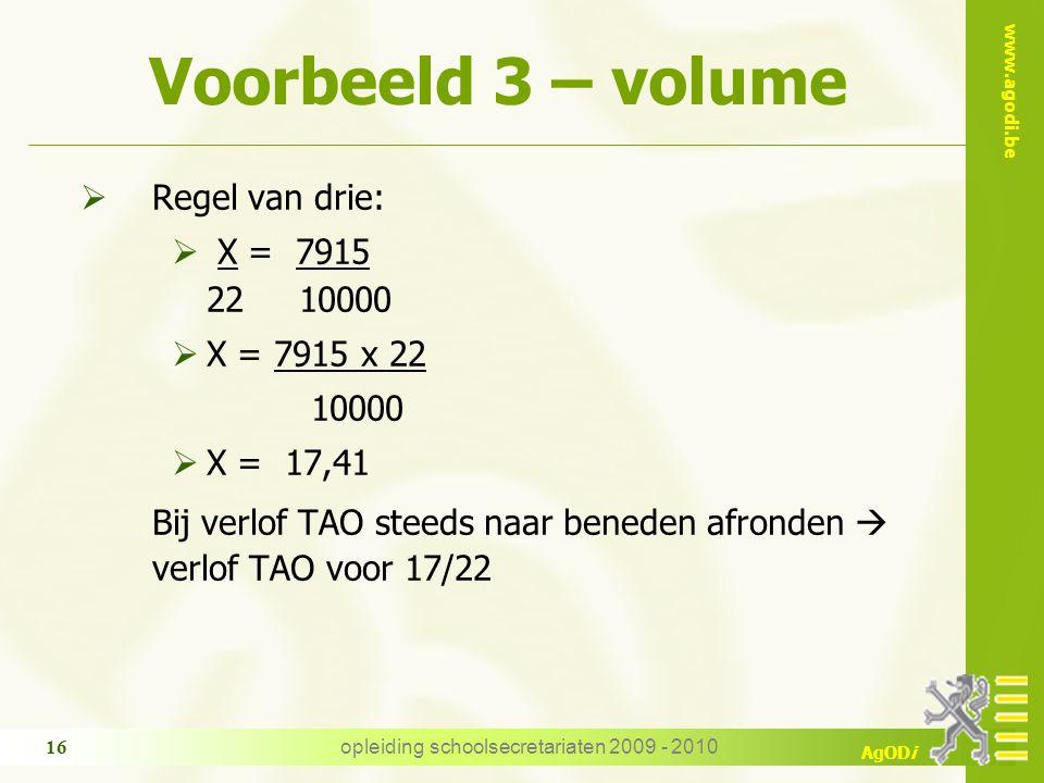 www.agodi.be AgODi opleiding schoolsecretariaten 2009 - 2010 16 Voorbeeld 3 – volume  Regel van drie:  X = 7915 22 10000  X = 7915 x 22 10000  X =