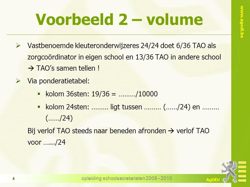 www.agodi.be AgODi opleiding schoolsecretariaten 2009 - 2010 4 Voorbeeld 2 – volume  Vastbenoemde kleuteronderwijzeres 24/24 doet 6/36 TAO als zorgco