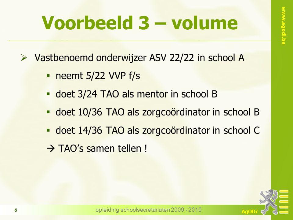 www.agodi.be AgODi opleiding schoolsecretariaten 2009 - 2010 6 Voorbeeld 3 – volume  Vastbenoemd onderwijzer ASV 22/22 in school A  neemt 5/22 VVP f