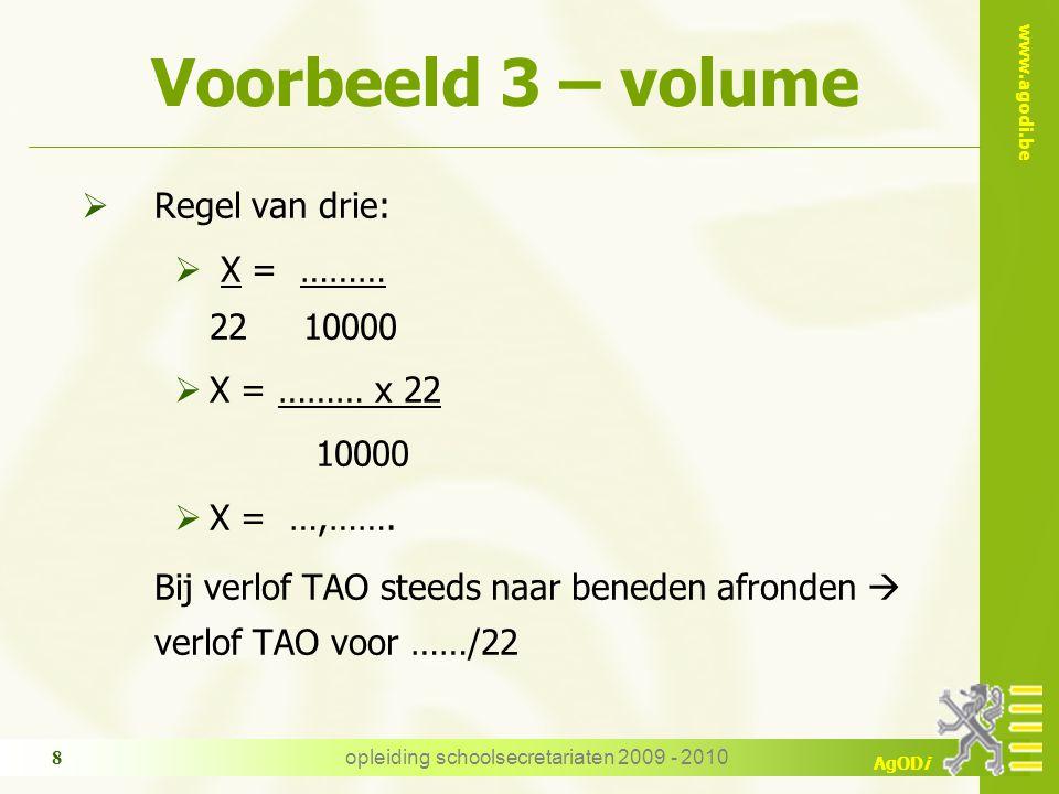 www.agodi.be AgODi opleiding schoolsecretariaten 2009 - 2010 8 Voorbeeld 3 – volume  Regel van drie:  X = ……… 22 10000  X = ……… x 22 10000  X = …,