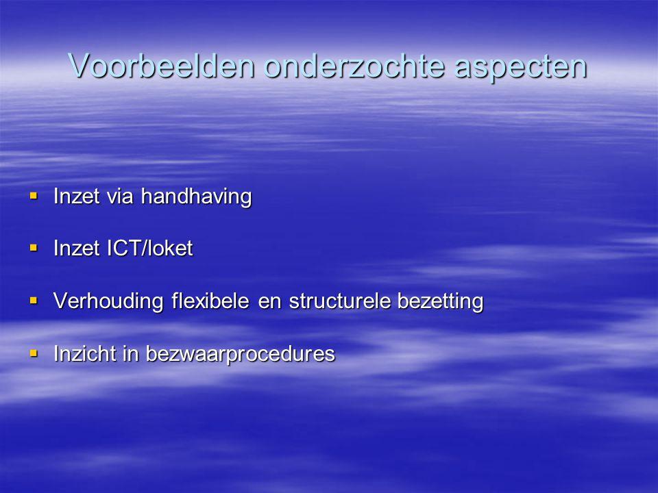 Voorbeelden onderzochte aspecten  Inzet via handhaving  Inzet ICT/loket  Verhouding flexibele en structurele bezetting  Inzicht in bezwaarprocedur