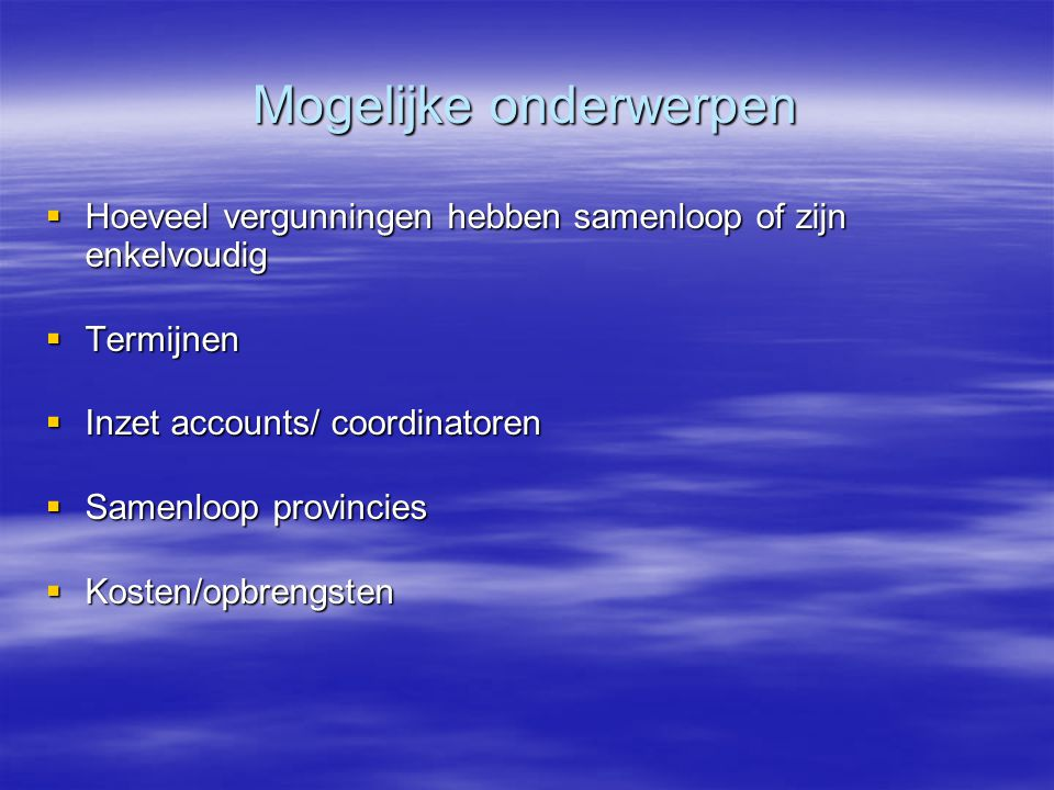 Mogelijke onderwerpen  Hoeveel vergunningen hebben samenloop of zijn enkelvoudig  Termijnen  Inzet accounts/ coordinatoren  Samenloop provincies 