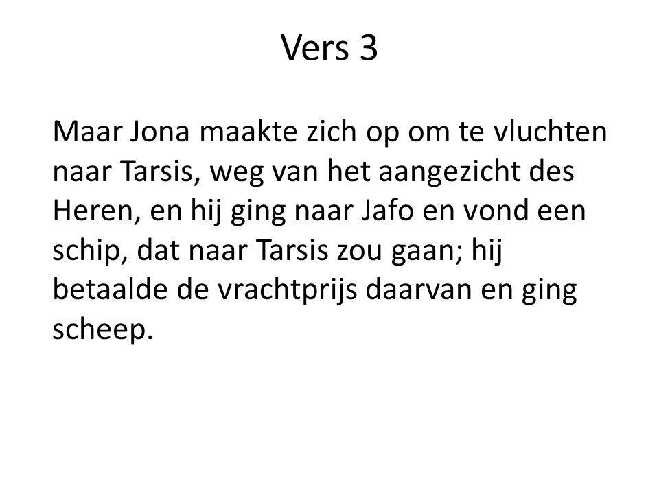 Vers 3 Maar Jona maakte zich op om te vluchten naar Tarsis, weg van het aangezicht des Heren, en hij ging naar Jafo en vond een schip, dat naar Tarsis zou gaan; hij betaalde de vrachtprijs daarvan en ging scheep.
