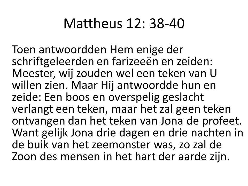 Mattheus 12: 38-40 Toen antwoordden Hem enige der schriftgeleerden en farizeeën en zeiden: Meester, wij zouden wel een teken van U willen zien.