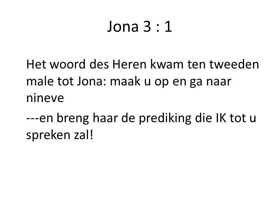 Jona 3 : 1 Het woord des Heren kwam ten tweeden male tot Jona: maak u op en ga naar nineve ---en breng haar de prediking die IK tot u spreken zal!