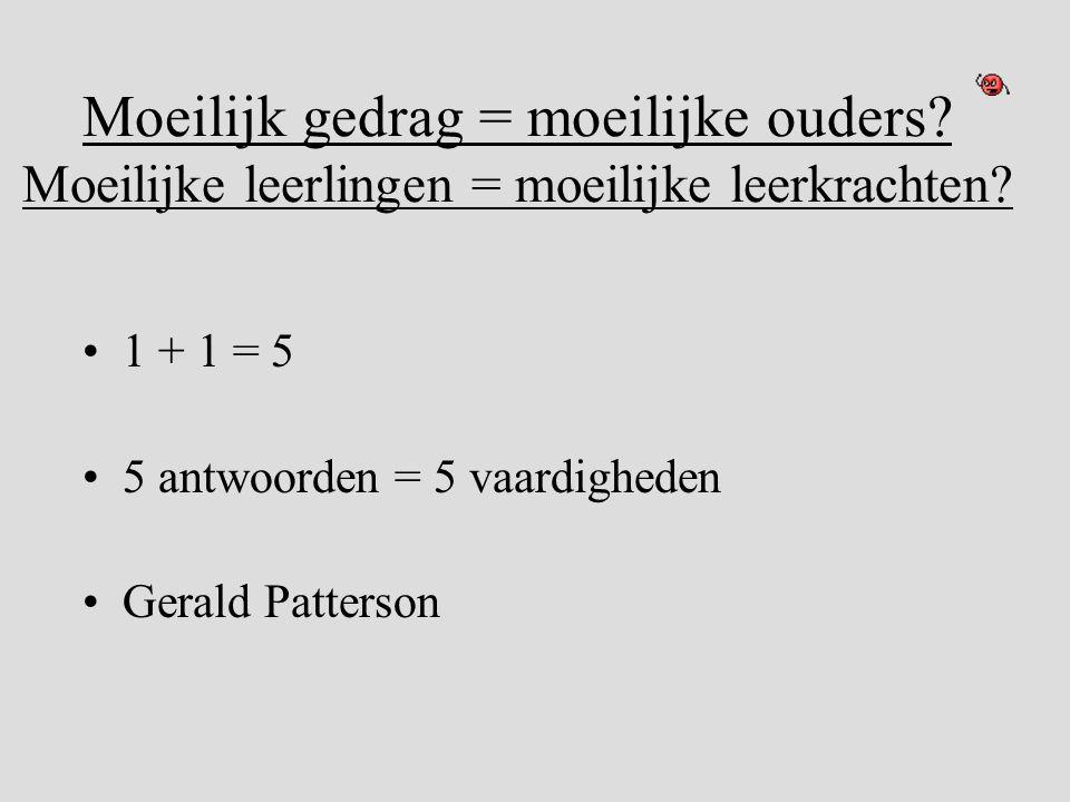 Moeilijk gedrag = moeilijke ouders? Moeilijke leerlingen = moeilijke leerkrachten? •1 + 1 = 5 •5 antwoorden = 5 vaardigheden •Gerald Patterson