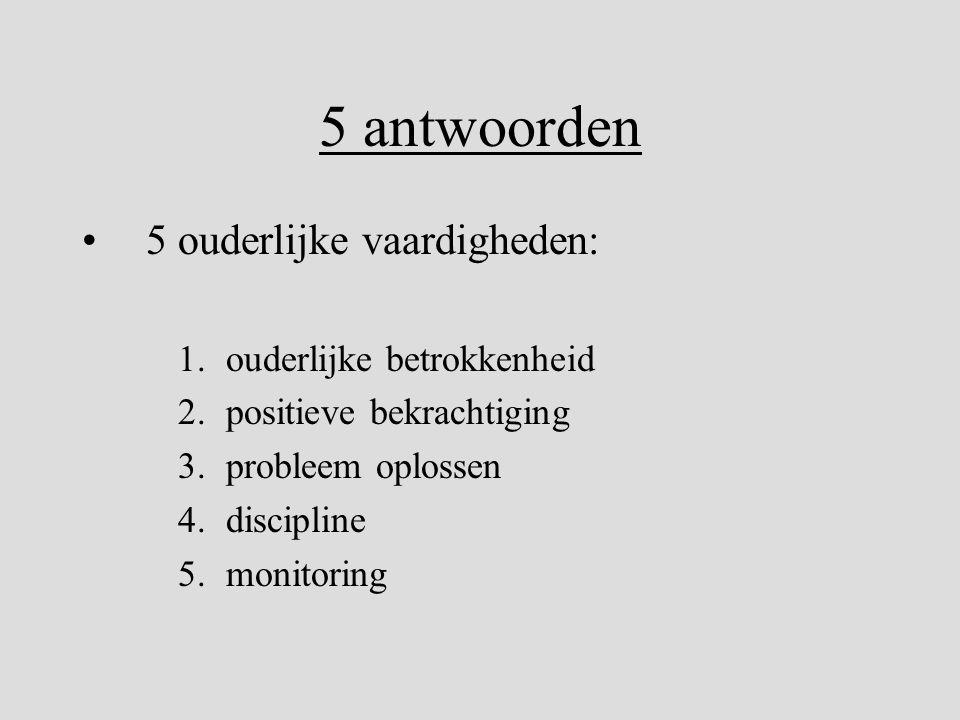 5 antwoorden •5 ouderlijke vaardigheden: 1.ouderlijke betrokkenheid 2.positieve bekrachtiging 3.probleem oplossen 4.discipline 5.monitoring