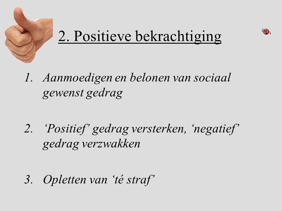 2. Positieve bekrachtiging 1.Aanmoedigen en belonen van sociaal gewenst gedrag 2.'Positief' gedrag versterken, 'negatief' gedrag verzwakken 3.Opletten