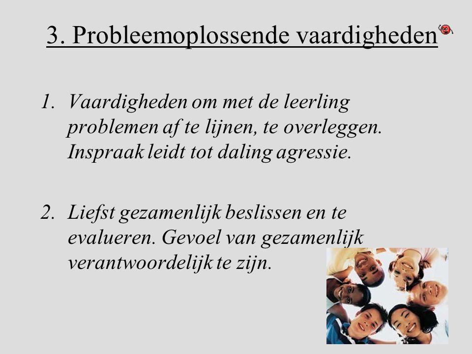 3. Probleemoplossende vaardigheden 1.Vaardigheden om met de leerling problemen af te lijnen, te overleggen. Inspraak leidt tot daling agressie. 2.Lief