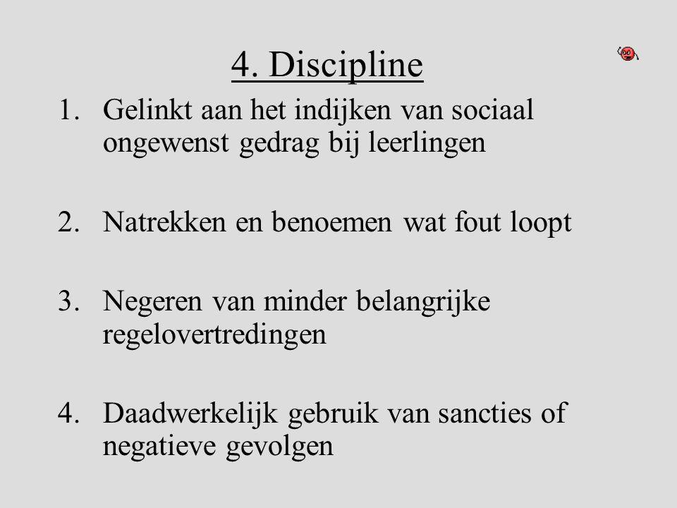 4. Discipline 1.Gelinkt aan het indijken van sociaal ongewenst gedrag bij leerlingen 2.Natrekken en benoemen wat fout loopt 3.Negeren van minder belan