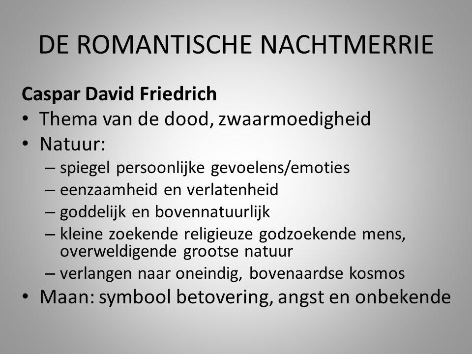DE ROMANTISCHE NACHTMERRIE Caspar David Friedrich • Thema van de dood, zwaarmoedigheid • Natuur: – spiegel persoonlijke gevoelens/emoties – eenzaamhei