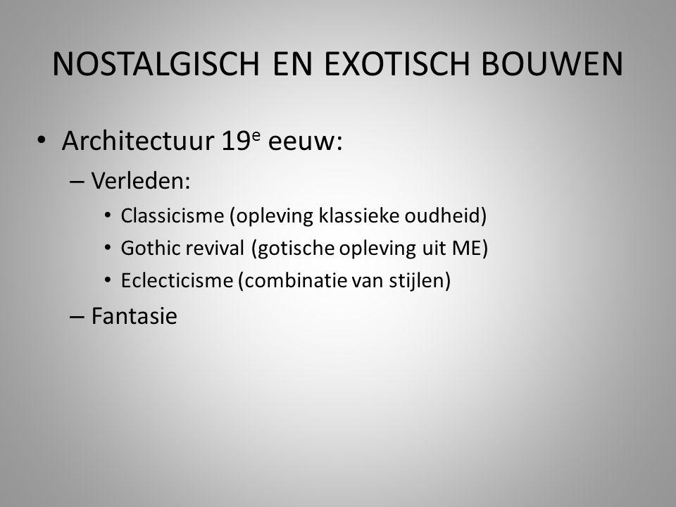 NOSTALGISCH EN EXOTISCH BOUWEN • Architectuur 19 e eeuw: – Verleden: • Classicisme (opleving klassieke oudheid) • Gothic revival (gotische opleving ui