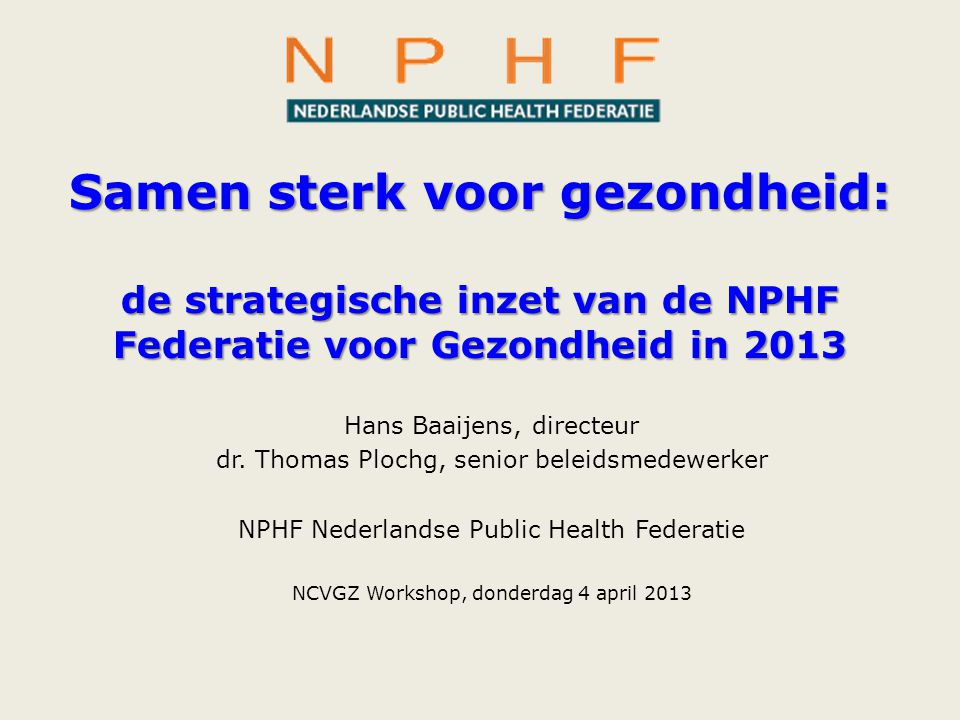 Samen sterk voor gezondheid: de strategische inzet van de NPHF Federatie voor Gezondheid in 2013 Hans Baaijens, directeur dr. Thomas Plochg, senior be