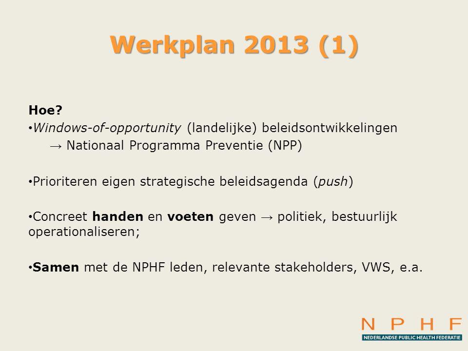Werkplan 2013 (1) Hoe? • Windows-of-opportunity (landelijke) beleidsontwikkelingen → Nationaal Programma Preventie (NPP) • Prioriteren eigen strategis