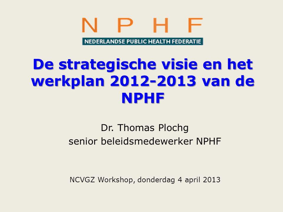 De strategische visie en het werkplan 2012-2013 van de NPHF Dr. Thomas Plochg senior beleidsmedewerker NPHF NCVGZ Workshop, donderdag 4 april 2013