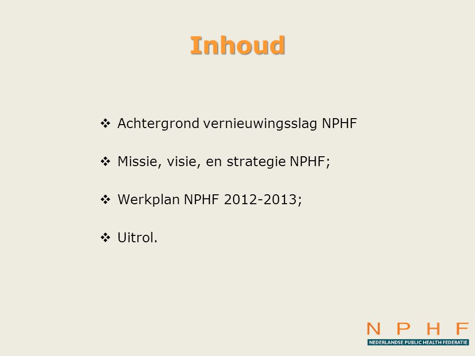 Inhoud  Achtergrond vernieuwingsslag NPHF  Missie, visie, en strategie NPHF;  Werkplan NPHF 2012-2013;  Uitrol.