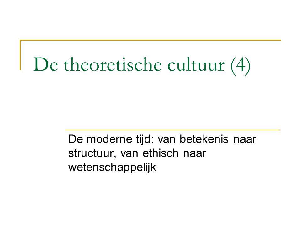 De theoretische cultuur (4) De moderne tijd: van betekenis naar structuur, van ethisch naar wetenschappelijk