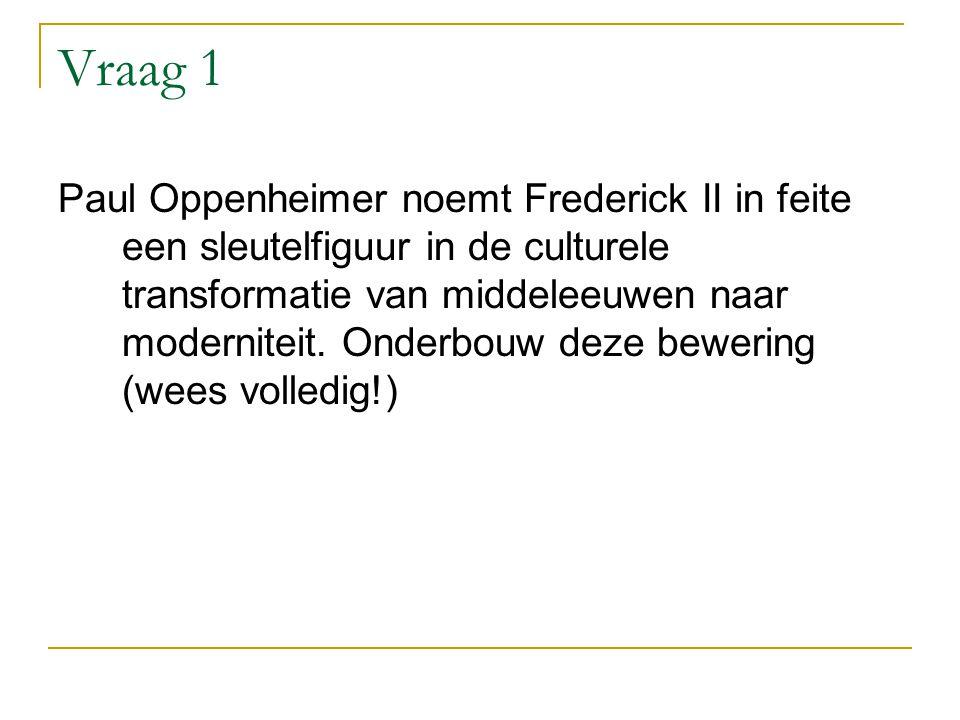 Vraag 1 Paul Oppenheimer noemt Frederick II in feite een sleutelfiguur in de culturele transformatie van middeleeuwen naar moderniteit.