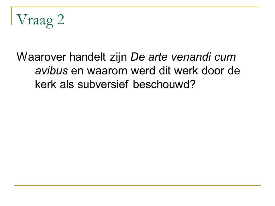 Vraag 2 Waarover handelt zijn De arte venandi cum avibus en waarom werd dit werk door de kerk als subversief beschouwd